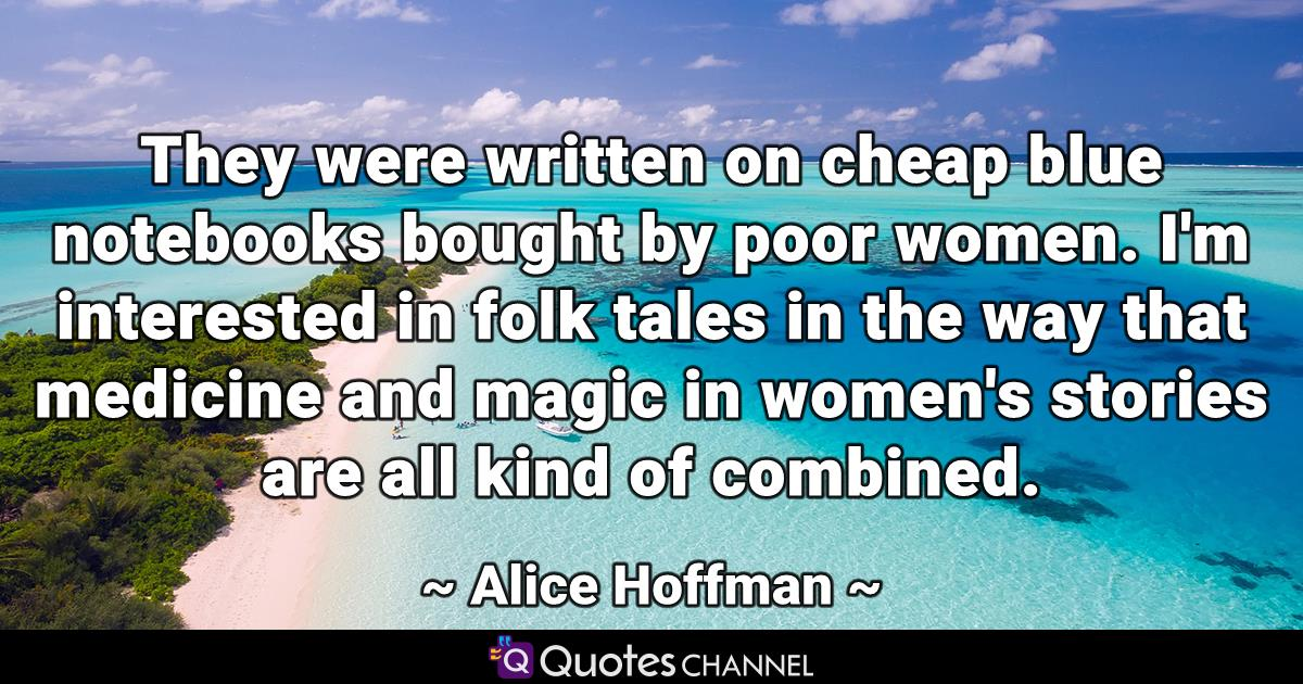 They were written on cheap blue notebooks bought by poor women. I'm interested in folk tales in the way that medicine and magic in women's stories are all kind of combined.