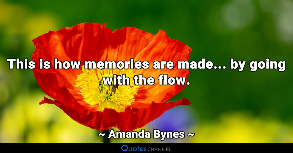 This is how memories are made... by going with the flow.
