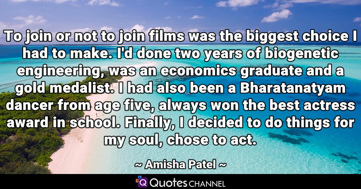 To join or not to join films was the biggest choice I had to make. I'd done two years of biogenetic engineering, was an economics graduate and a gold medalist. I had also been a Bharatanatyam dancer from age five, always won the best actress award in school. Finally, I decided to do things for my soul, chose to act.