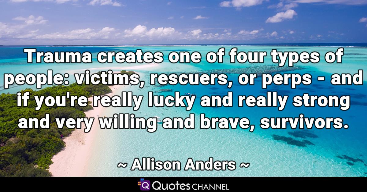 Trauma creates one of four types of people: victims, rescuers, or perps - and if you're really lucky and really strong and very willing and brave, survivors.