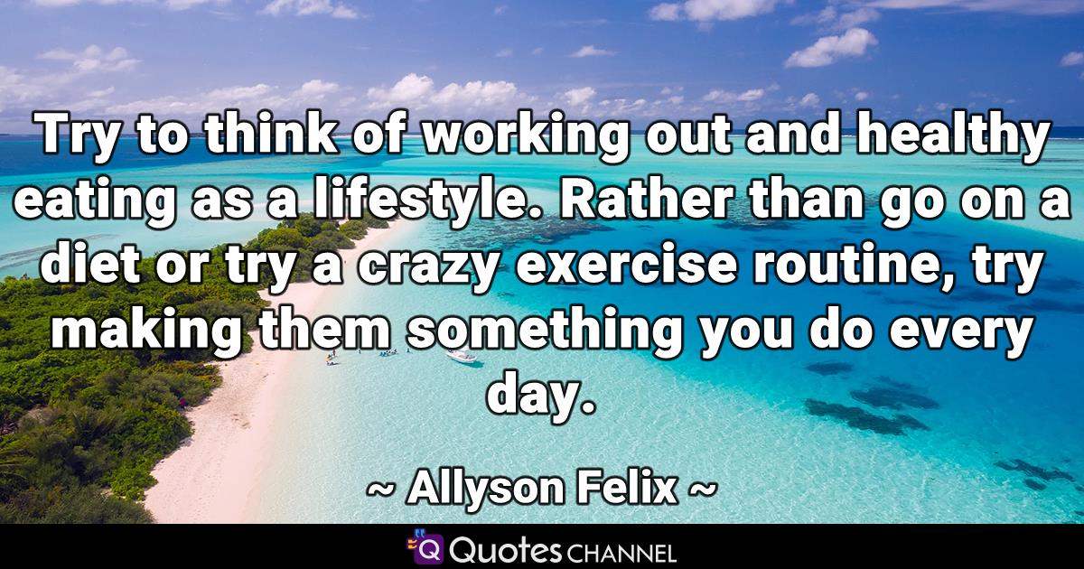Try to think of working out and healthy eating as a lifestyle. Rather than go on a diet or try a crazy exercise routine, try making them something you do every day.