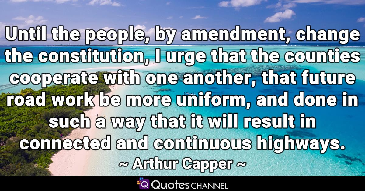 Until the people, by amendment, change the constitution, I urge that the counties cooperate with one another, that future road work be more uniform, and done in such a way that it will result in connected and continuous highways.