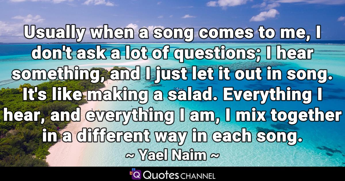 Usually when a song comes to me, I don't ask a lot of questions; I hear something, and I just let it out in song. It's like making a salad. Everything I hear, and everything I am, I mix together in a different way in each song.