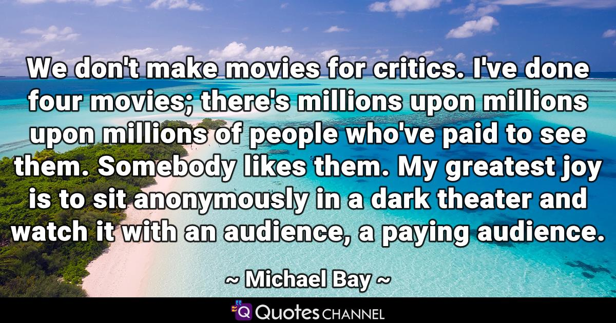 We don't make movies for critics. I've done four movies; there's millions upon millions upon millions of people who've paid to see them. Somebody likes them. My greatest joy is to sit anonymously in a dark theater and watch it with an audience, a paying audience.