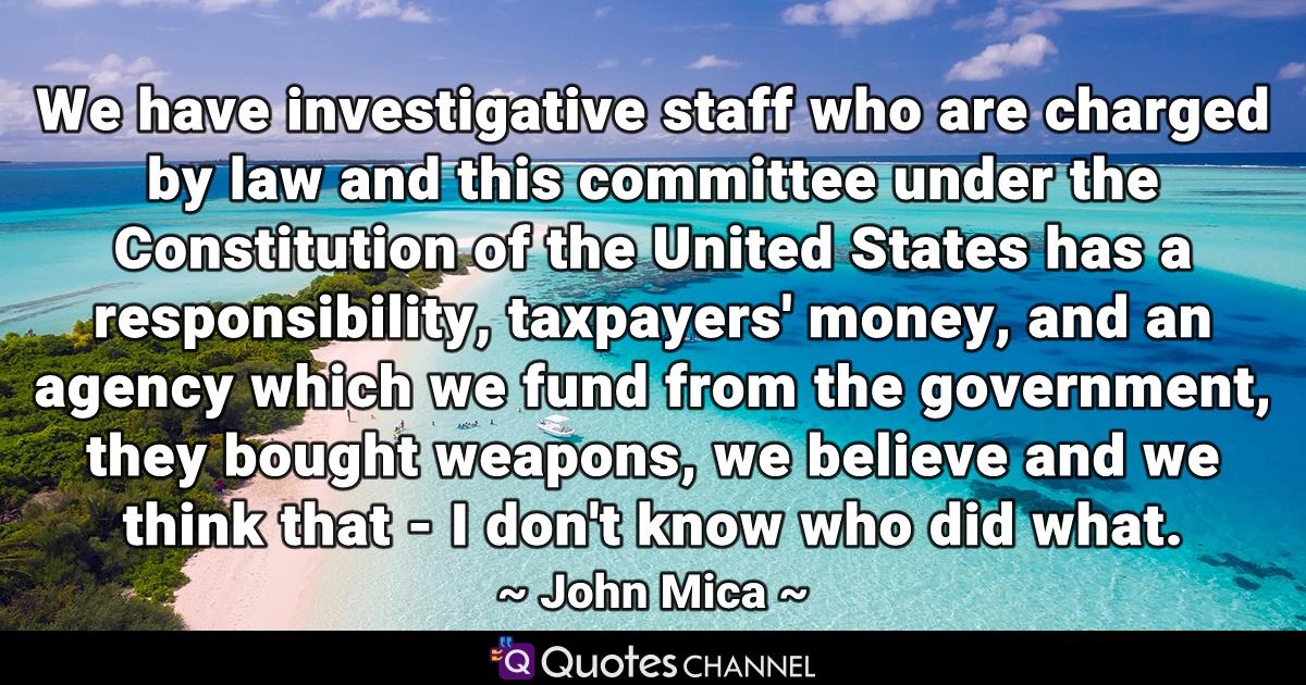 We have investigative staff who are charged by law and this committee under the Constitution of the United States has a responsibility, taxpayers' money, and an agency which we fund from the government, they bought weapons, we believe and we think that - I don't know who did what.