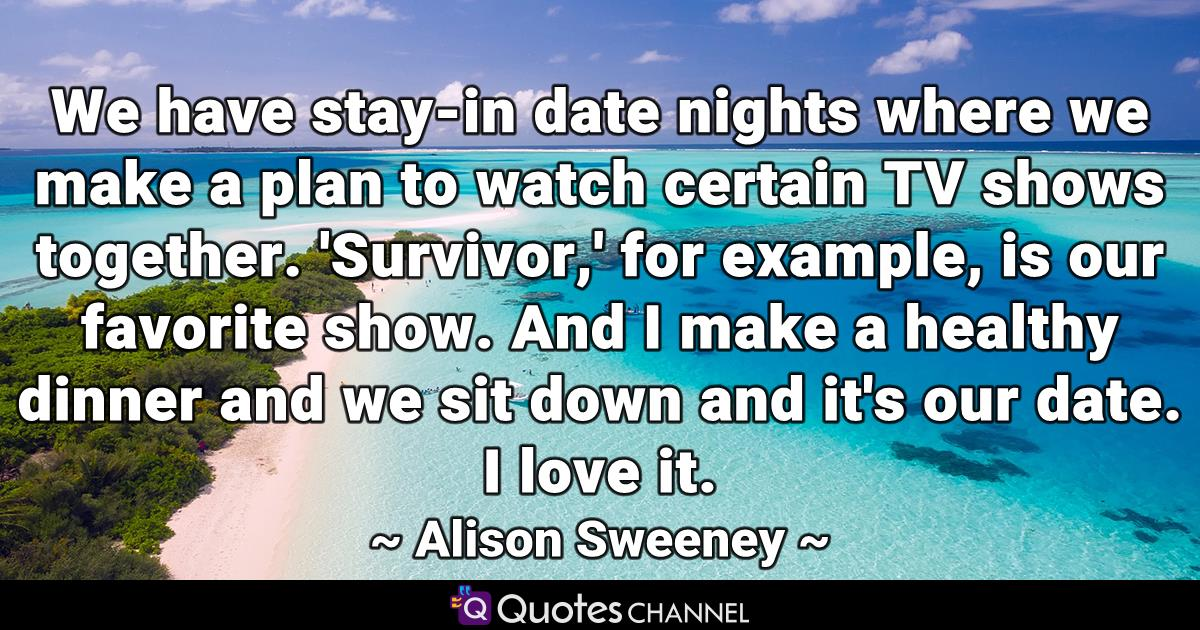 We have stay-in date nights where we make a plan to watch certain TV shows together. 'Survivor,' for example, is our favorite show. And I make a healthy dinner and we sit down and it's our date. I love it.