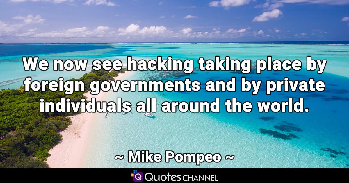 We now see hacking taking place by foreign governments and by private individuals all around the world.