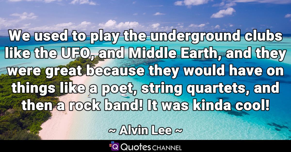 We used to play the underground clubs like the UFO, and Middle Earth, and they were great because they would have on things like a poet, string quartets, and then a rock band! It was kinda cool!