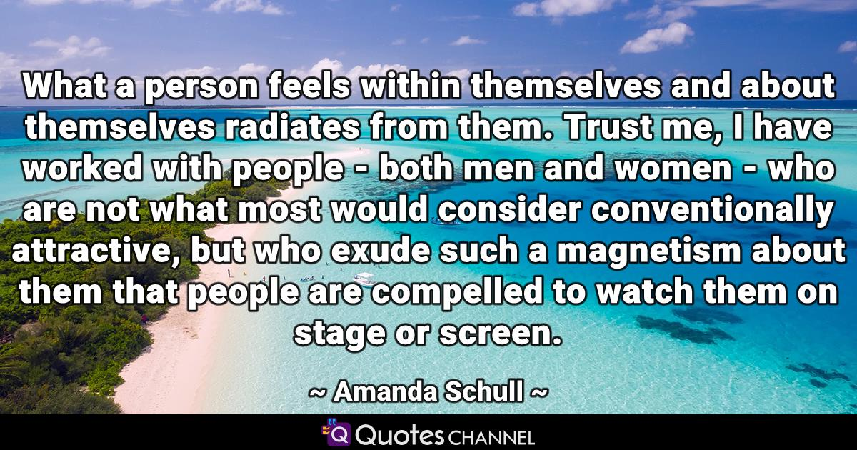 What a person feels within themselves and about themselves radiates from them. Trust me, I have worked with people - both men and women - who are not what most would consider conventionally attractive, but who exude such a magnetism about them that people are compelled to watch them on stage or screen.