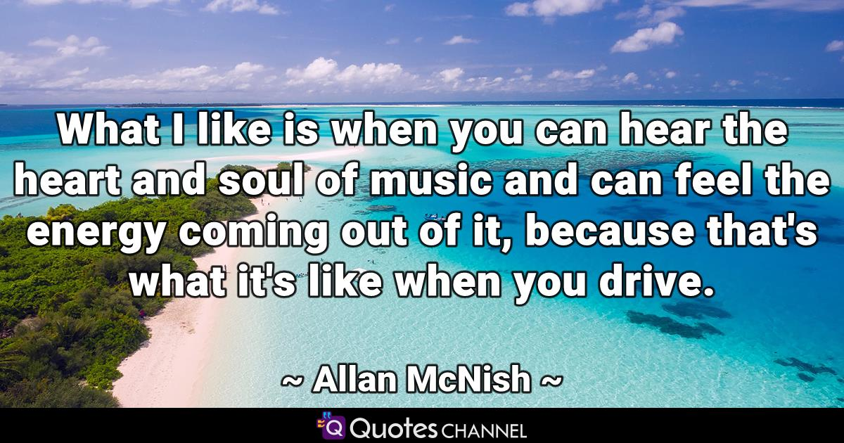 What I like is when you can hear the heart and soul of music and can feel the energy coming out of it, because that's what it's like when you drive.