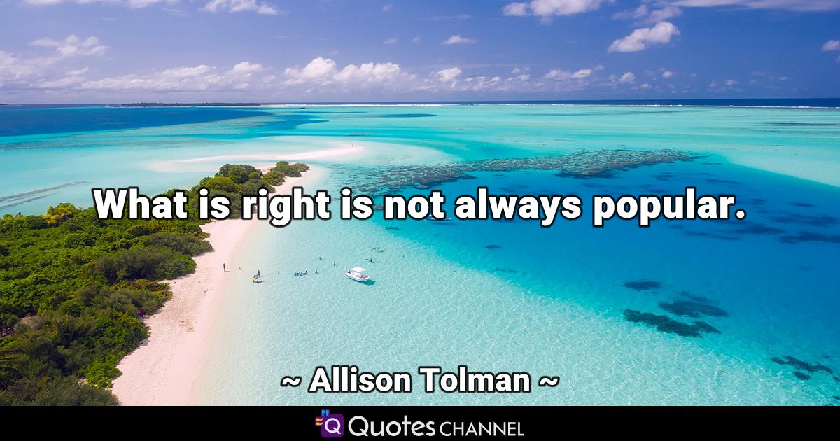 What is right is not always popular.