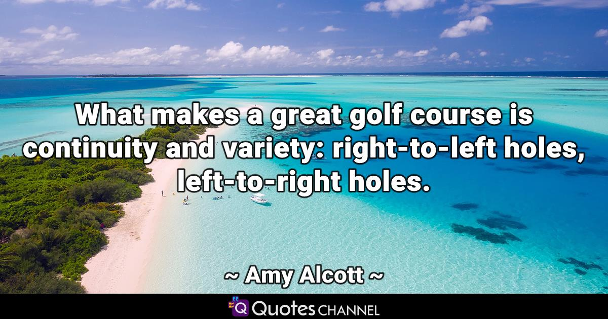 What makes a great golf course is continuity and variety: right-to-left holes, left-to-right holes.