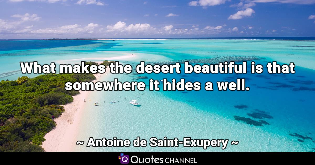 What makes the desert beautiful is that somewhere it hides a well.