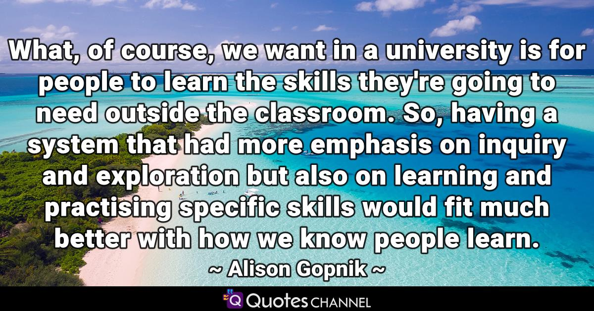 What, of course, we want in a university is for people to learn the skills they're going to need outside the classroom. So, having a system that had more emphasis on inquiry and exploration but also on learning and practising specific skills would fit much better with how we know people learn.