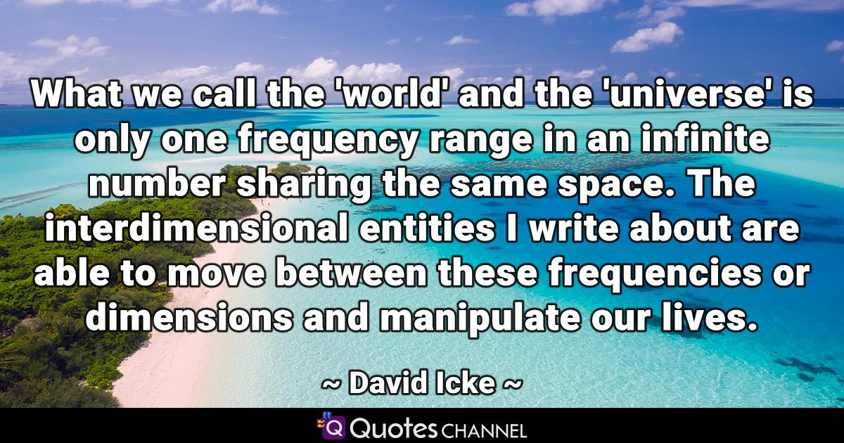 What we call the 'world' and the 'universe' is only one frequency range in an infinite number sharing the same space. The interdimensional entities I write about are able to move between these frequencies or dimensions and manipulate our lives.