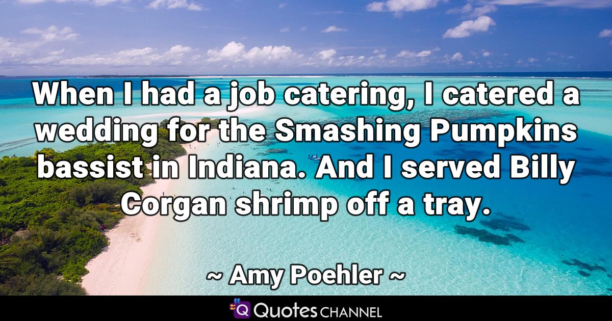When I had a job catering, I catered a wedding for the Smashing Pumpkins bassist in Indiana. And I served Billy Corgan shrimp off a tray.