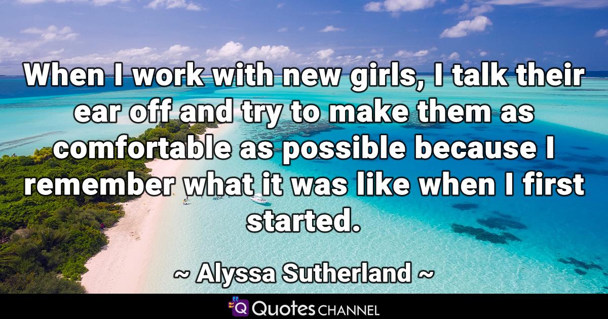 When I work with new girls, I talk their ear off and try to make them as comfortable as possible because I remember what it was like when I first started.