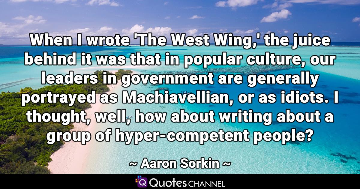 When I wrote 'The West Wing,' the juice behind it was that in popular culture, our leaders in government are generally portrayed as Machiavellian, or as idiots. I thought, well, how about writing about a group of hyper-competent people?