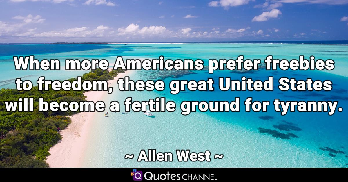 When more Americans prefer freebies to freedom, these great United States will become a fertile ground for tyranny.