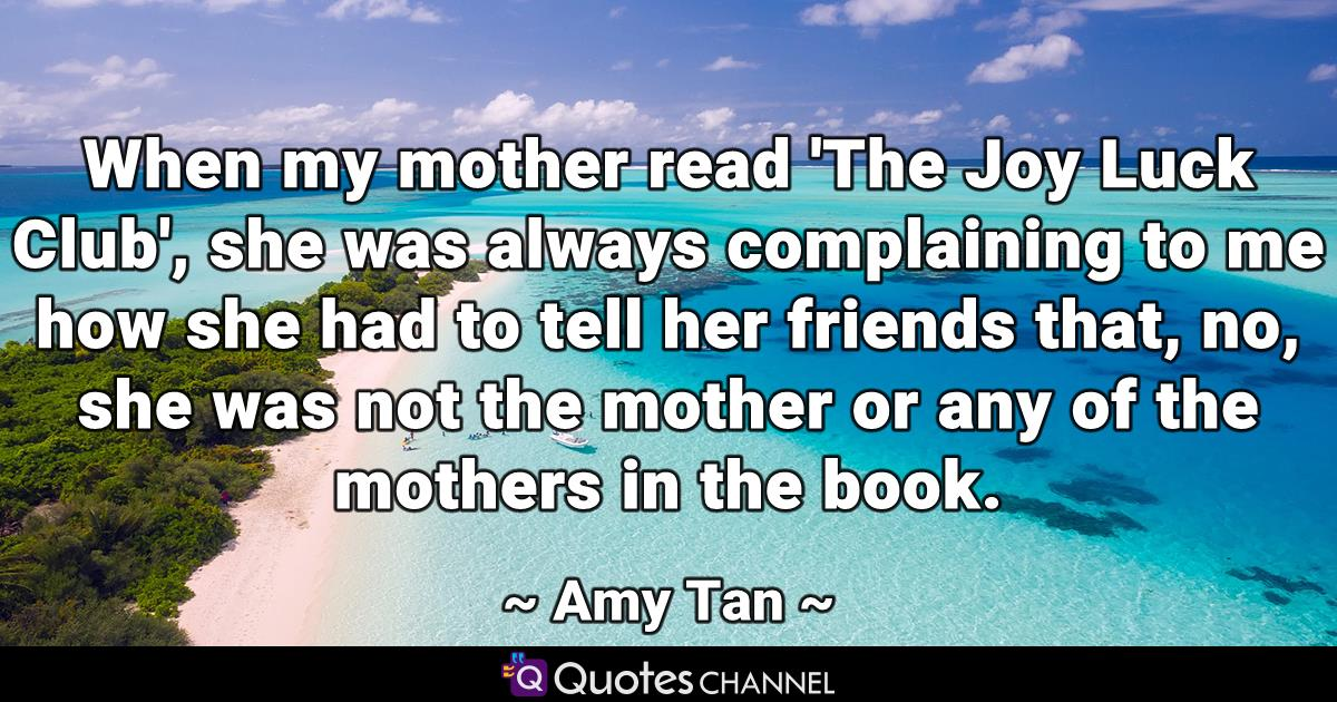 When my mother read 'The Joy Luck Club', she was always complaining to me how she had to tell her friends that, no, she was not the mother or any of the mothers in the book.