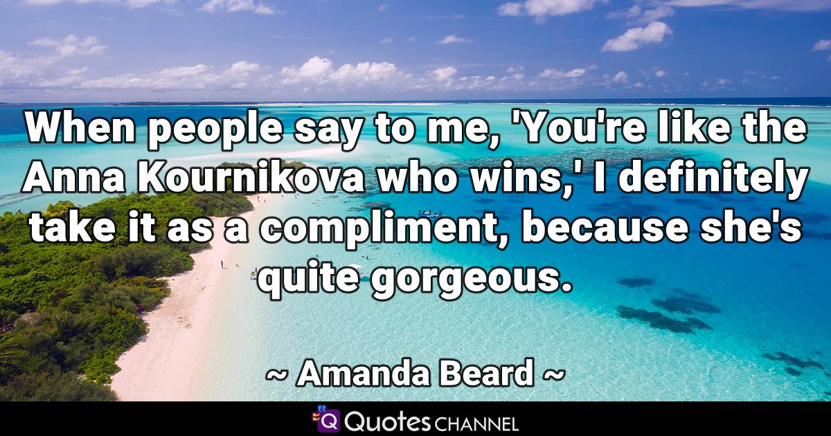 When people say to me, 'You're like the Anna Kournikova who wins,' I definitely take it as a compliment, because she's quite gorgeous.