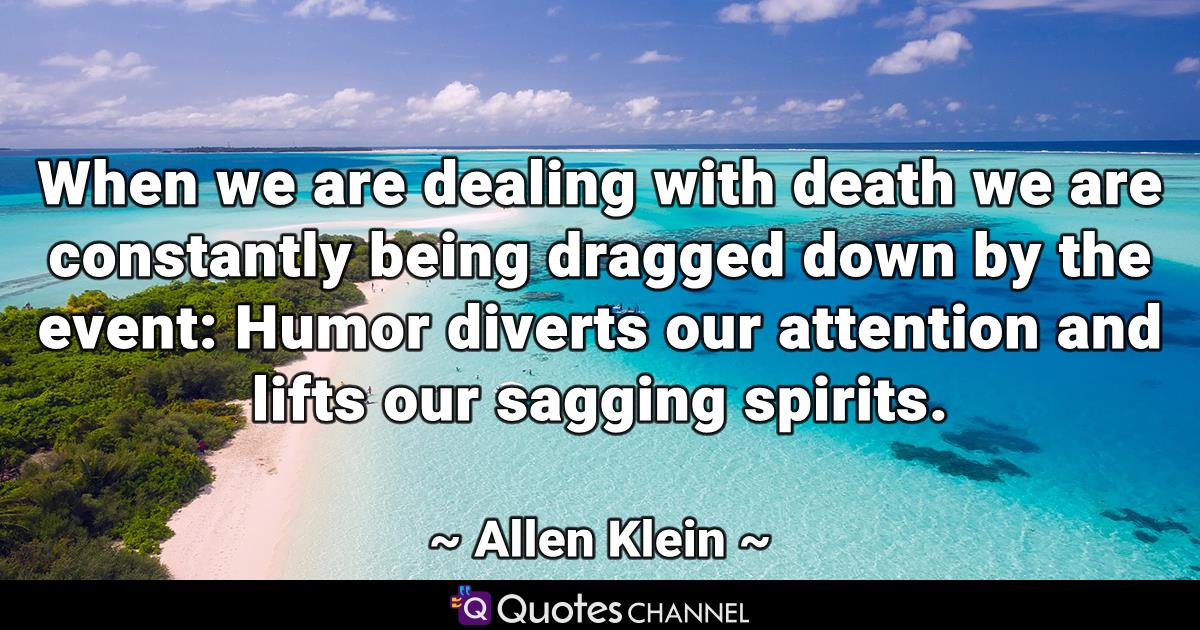 When we are dealing with death we are constantly being dragged down by the event: Humor diverts our attention and lifts our sagging spirits.