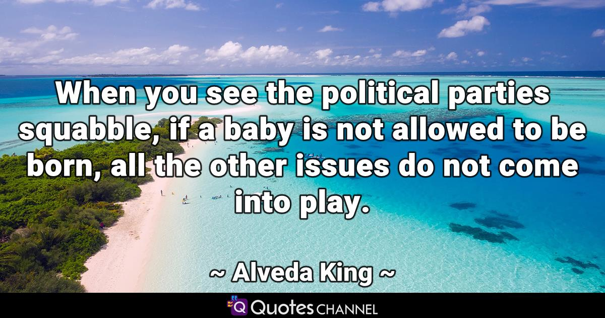When you see the political parties squabble, if a baby is not allowed to be born, all the other issues do not come into play.