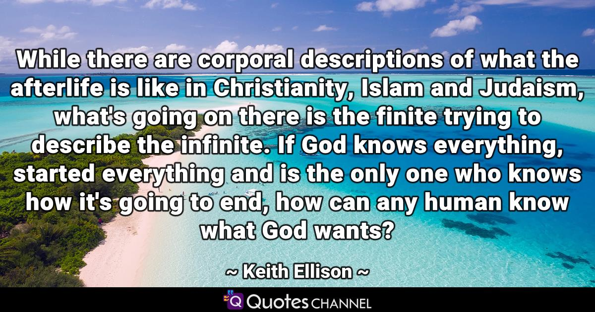 While there are corporal descriptions of what the afterlife is like in Christianity, Islam and Judaism, what's going on there is the finite trying to describe the infinite. If God knows everything, started everything and is the only one who knows how it's going to end, how can any human know what God wants?