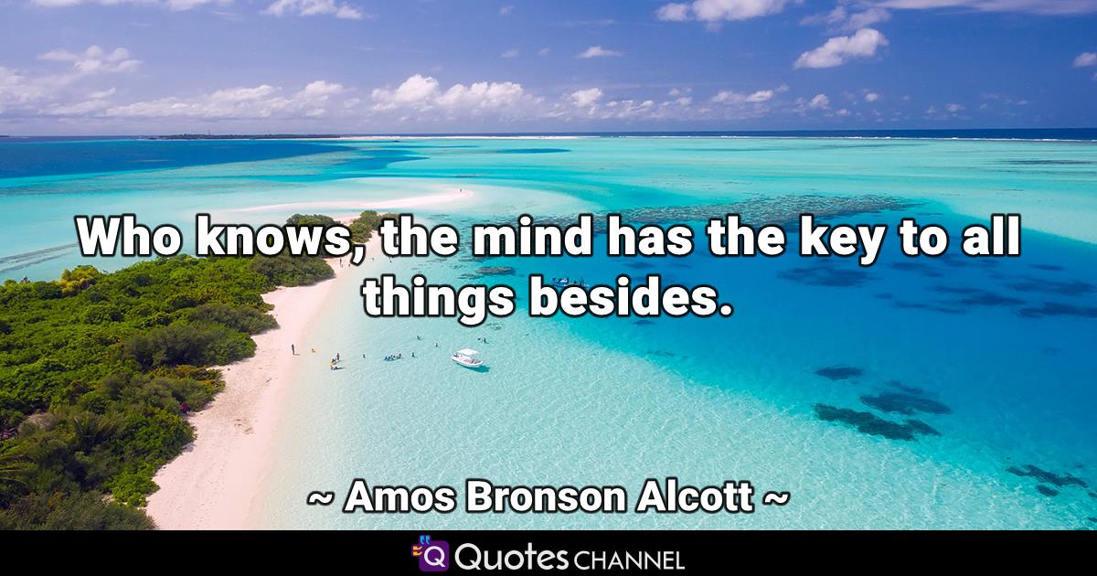 Who knows, the mind has the key to all things besides.