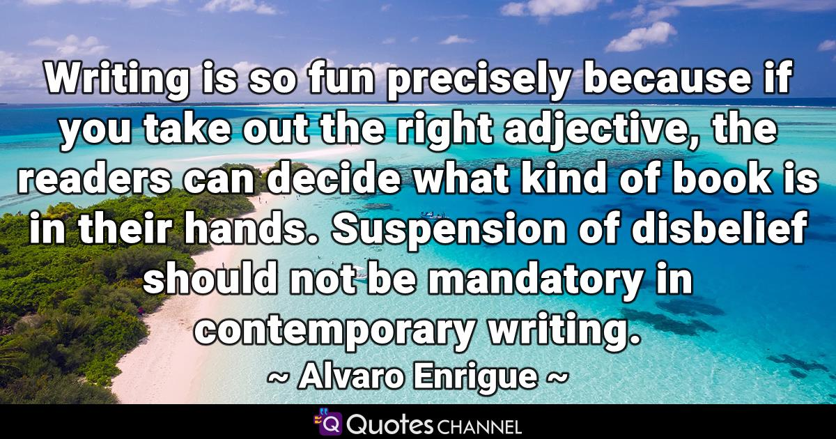 Writing is so fun precisely because if you take out the right adjective, the readers can decide what kind of book is in their hands. Suspension of disbelief should not be mandatory in contemporary writing.
