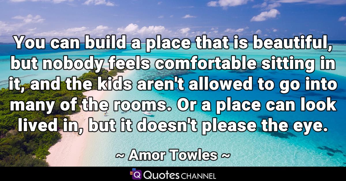 You can build a place that is beautiful, but nobody feels comfortable sitting in it, and the kids aren't allowed to go into many of the rooms. Or a place can look lived in, but it doesn't please the eye.