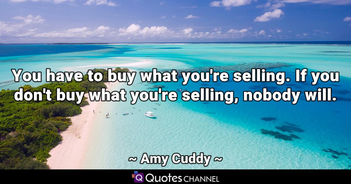 You have to buy what you're selling. If you don't buy what you're selling, nobody will.