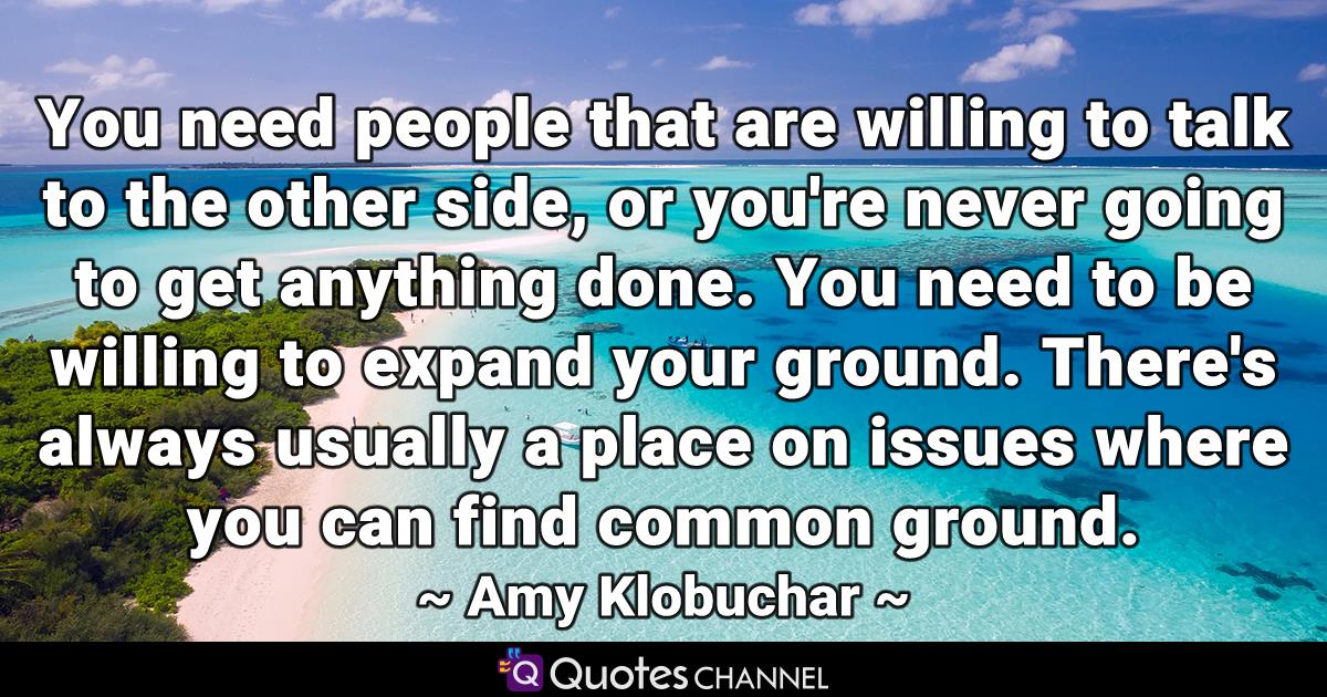You need people that are willing to talk to the other side, or you're never going to get anything done. You need to be willing to expand your ground. There's always usually a place on issues where you can find common ground.