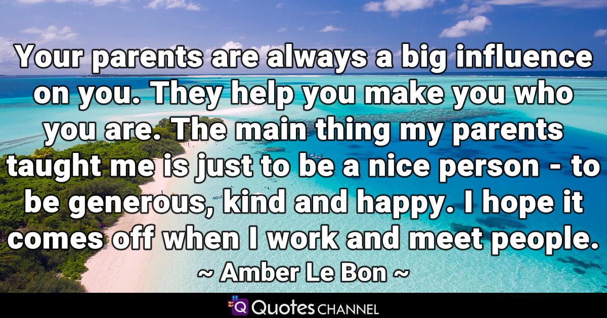 Your parents are always a big influence on you. They help you make you who you are. The main thing my parents taught me is just to be a nice person - to be generous, kind and happy. I hope it comes off when I work and meet people.
